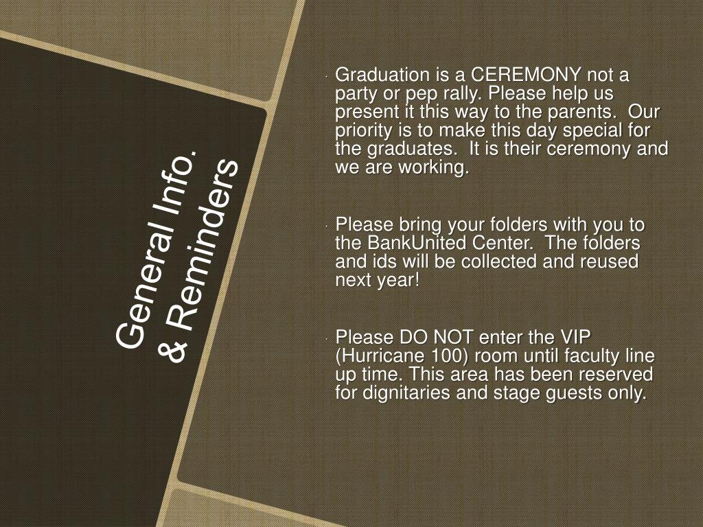 Graduation is a CEREMONY not a party or pep rally. Please help us present it this way to the parents.  Our priority is to make this day special for the graduates.  It is their ceremony and we are working.