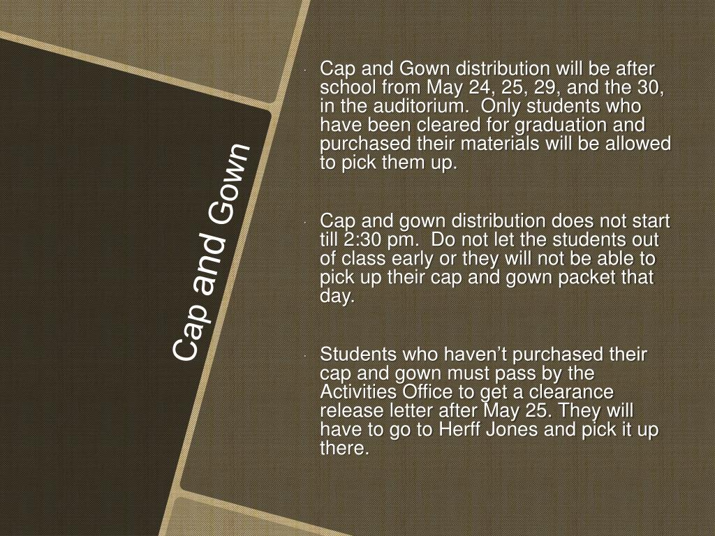 Cap and Gown distribution will be after school from May 24, 25, 29, and the 30, in the auditorium.  Only students who have been cleared for graduation and purchased their materials will be allowed to pick them up.