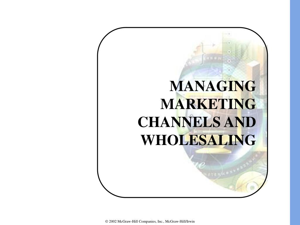 MANAGING MARKETING CHANNELS AND WHOLESALING