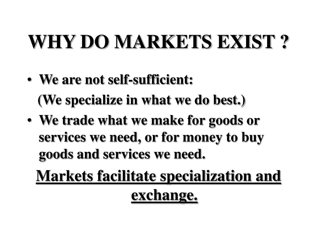 WHY DO MARKETS EXIST ?