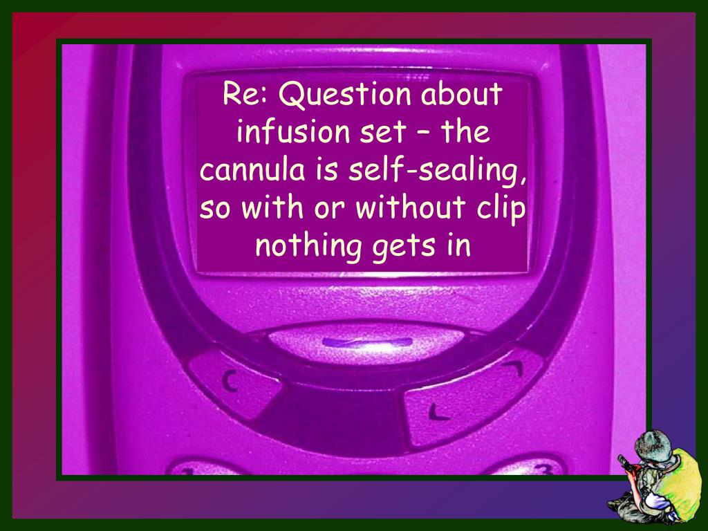 Re: Question about infusion set – the cannula is self-sealing, so with or without clip nothing gets in