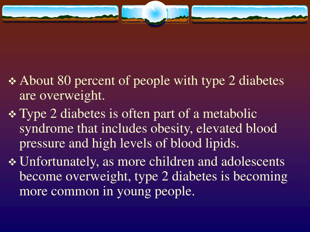 About 80 percent of people with type 2 diabetes are overweight.