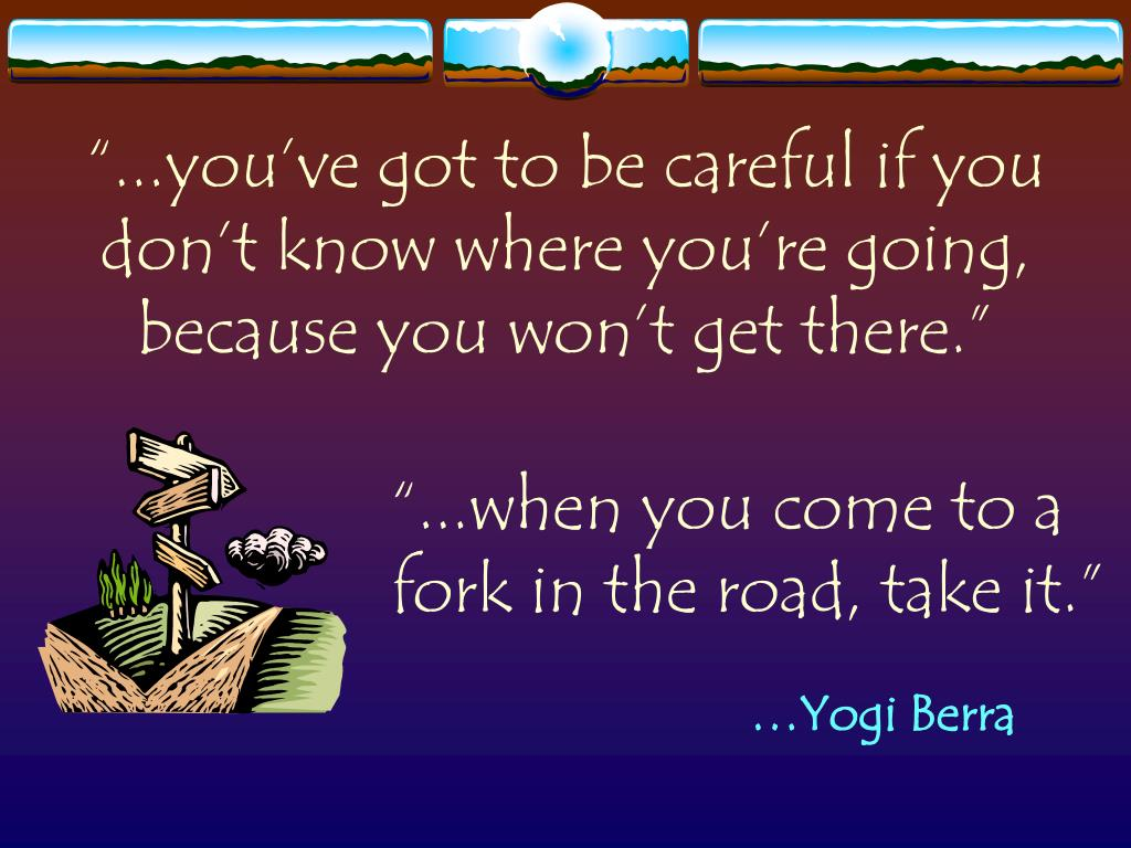 """""""...you've got to be careful if you don't know where you're going, because you won't get there."""""""