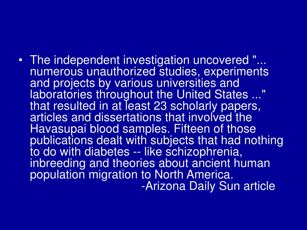 "The independent investigation uncovered ""... numerous unauthorized studies, experiments and projects by various universities and laboratories throughout the United States ..."" that resulted in at least 23 scholarly papers, articles and dissertations that involved the Havasupai blood samples. Fifteen of those publications dealt with subjects that had nothing to do with diabetes -- like schizophrenia, inbreeding and theories about ancient human population migration to North America."
