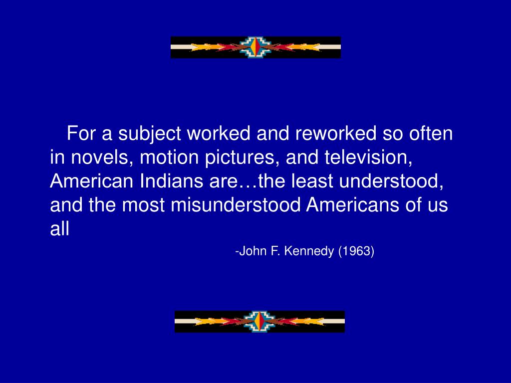 For a subject worked and reworked so often in novels, motion pictures, and television, American Indians are…the least understood, and the most misunderstood Americans of us all