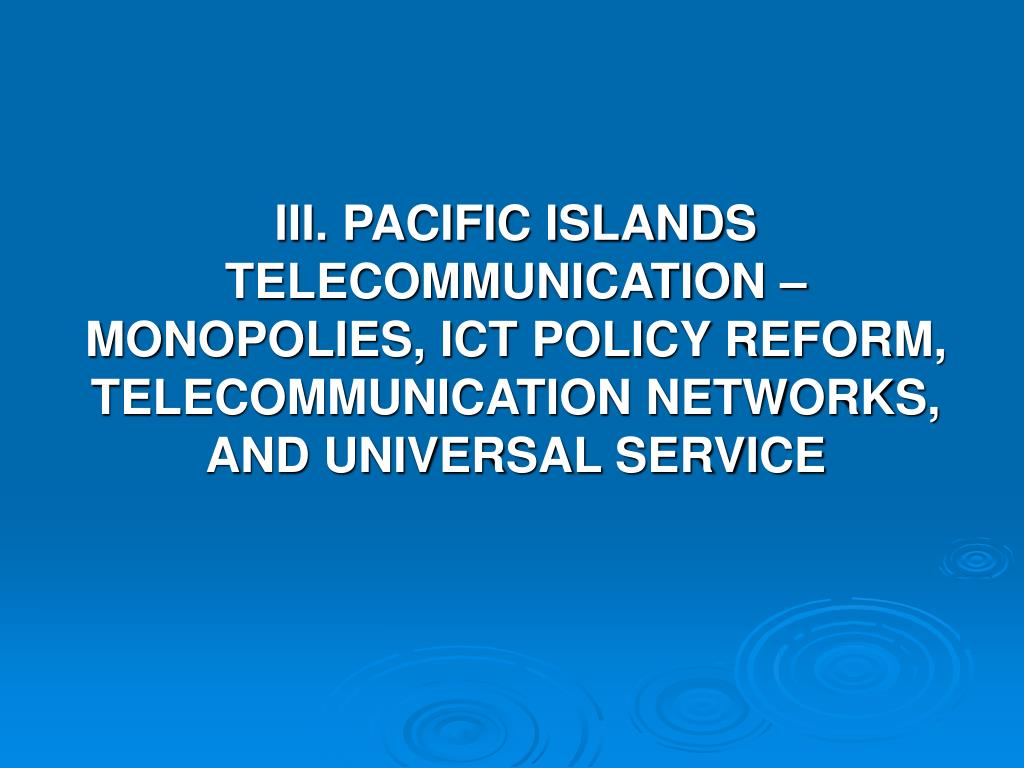 III. PACIFIC ISLANDS TELECOMMUNICATION – MONOPOLIES, ICT POLICY REFORM, TELECOMMUNICATION NETWORKS, AND UNIVERSAL SERVICE