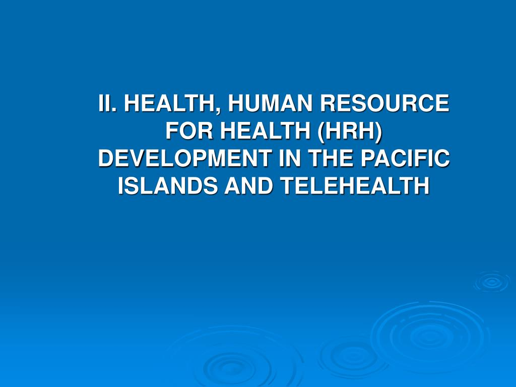 II. HEALTH, HUMAN RESOURCE FOR HEALTH (HRH) DEVELOPMENT IN THE PACIFIC ISLANDS AND TELEHEALTH