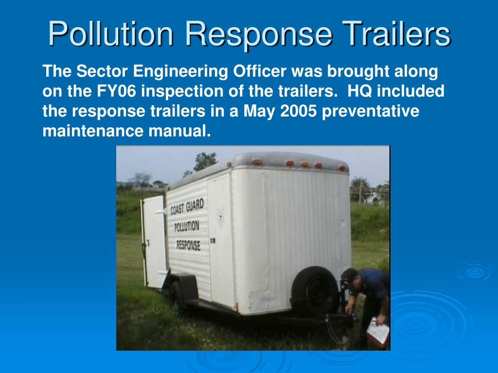 The Sector Engineering Officer was brought along on the FY06 inspection of the trailers.  HQ included the response trailers in a May 2005 preventative maintenance manual.