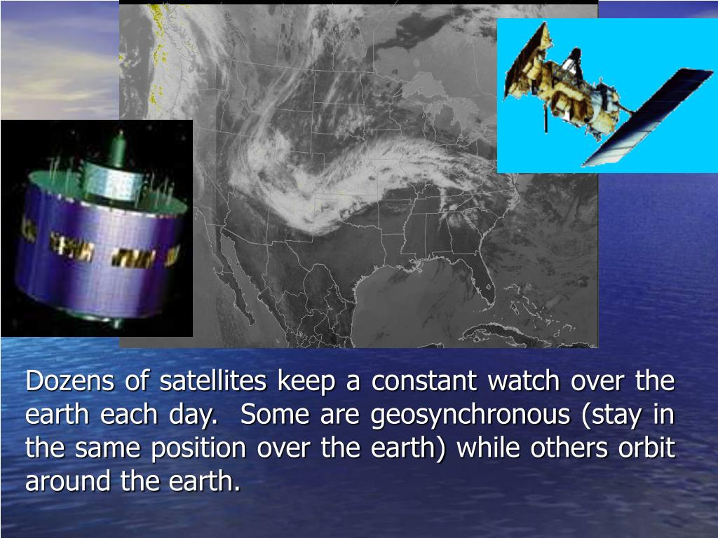 Dozens of satellites keep a constant watch over the earth each day.  Some are geosynchronous (stay in the same position over the earth) while others orbit around the earth.