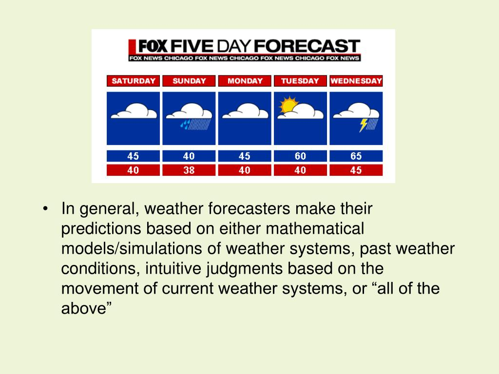 "In general, weather forecasters make their predictions based on either mathematical models/simulations of weather systems, past weather conditions, intuitive judgments based on the movement of current weather systems, or ""all of the above"""