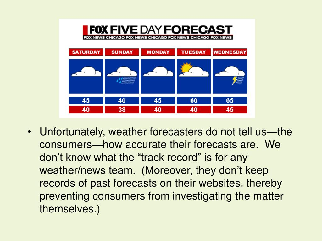 "Unfortunately, weather forecasters do not tell us—the consumers—how accurate their forecasts are.  We don't know what the ""track record"" is for any  weather/news team.  (Moreover, they don't keep records of past forecasts on their websites, thereby preventing consumers from investigating the matter themselves.)"