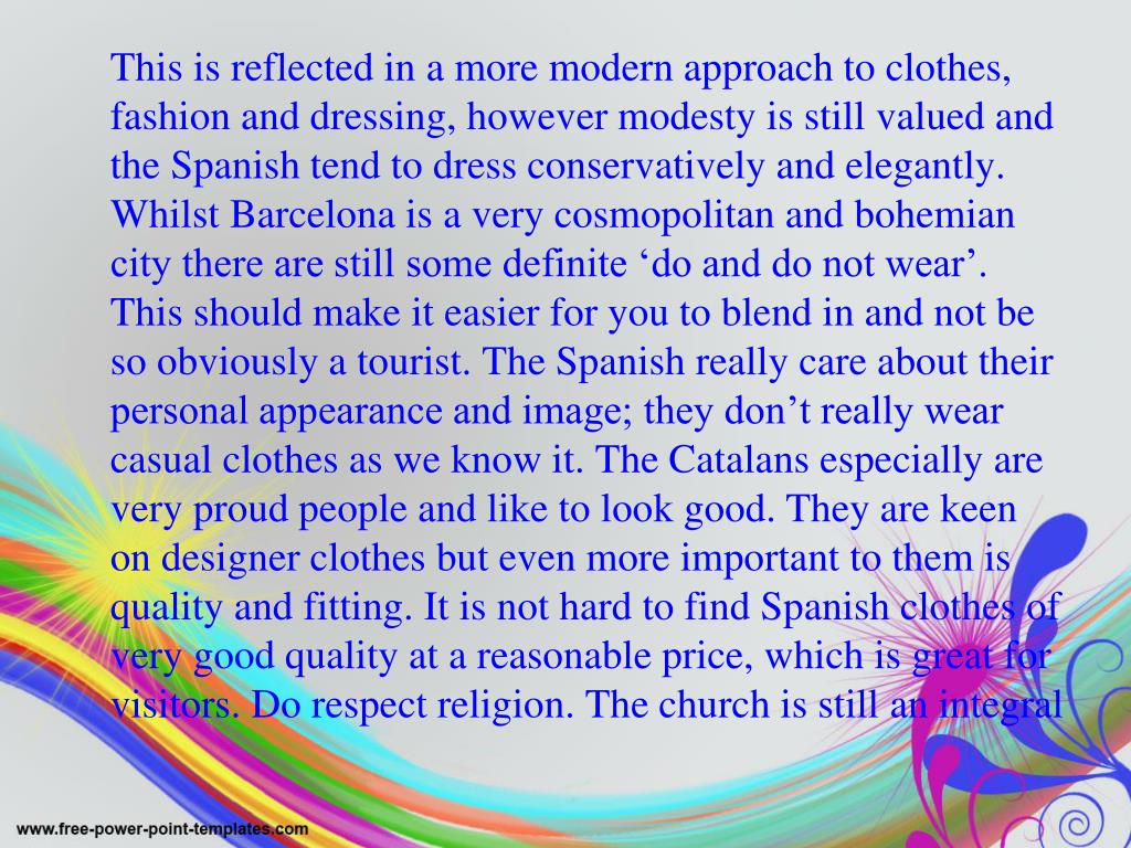 This is reflected in a more modern approach to clothes, fashion and dressing, however modesty is still valued and the Spanish tend to dress conservatively and elegantly. Whilst Barcelona is a very cosmopolitan and bohemian city there are still some definite 'do and do not wear'.