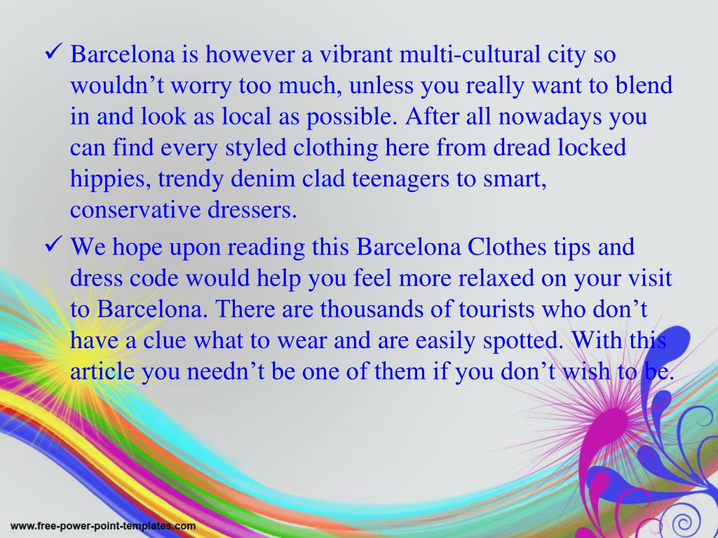 Barcelona is however a vibrant multi-cultural city so wouldn't worry too much, unless you really want to blend in and look as local as possible. After all nowadays you can find every styled clothing here from dread locked hippies, trendy denim clad teenagers to smart, conservative dressers.