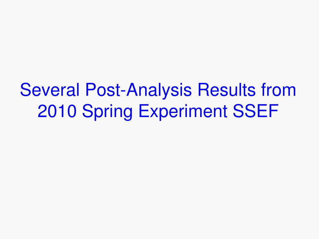 Several Post-Analysis Results from 2010 Spring Experiment SSEF