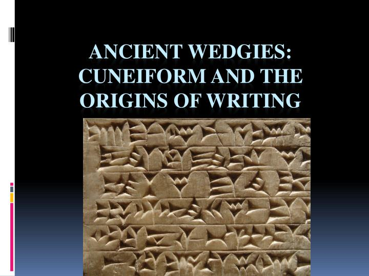 Ancient wedgies cuneiform and the origins of writing l.jpg