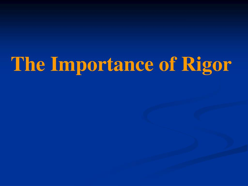 The Importance of Rigor