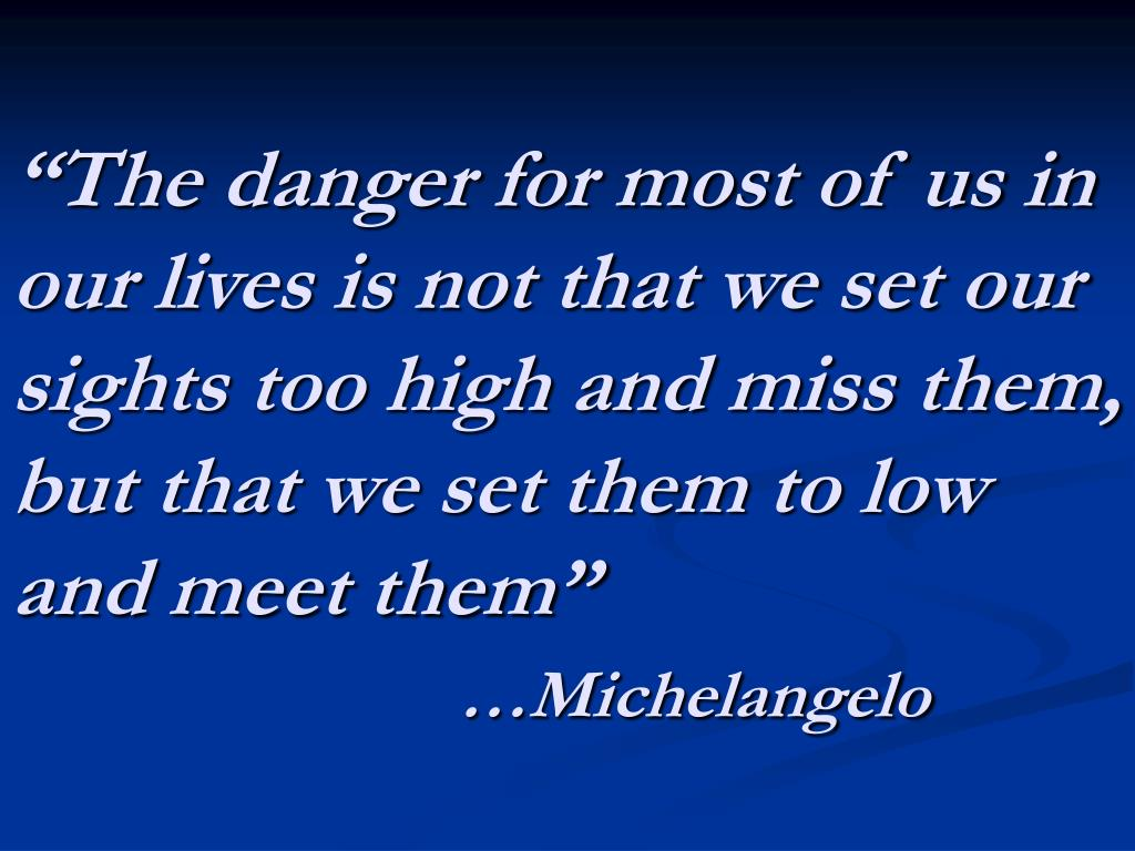"""The danger for most of us in our lives is not that we set our sights too high and miss them, but that we set them to low and meet them"""