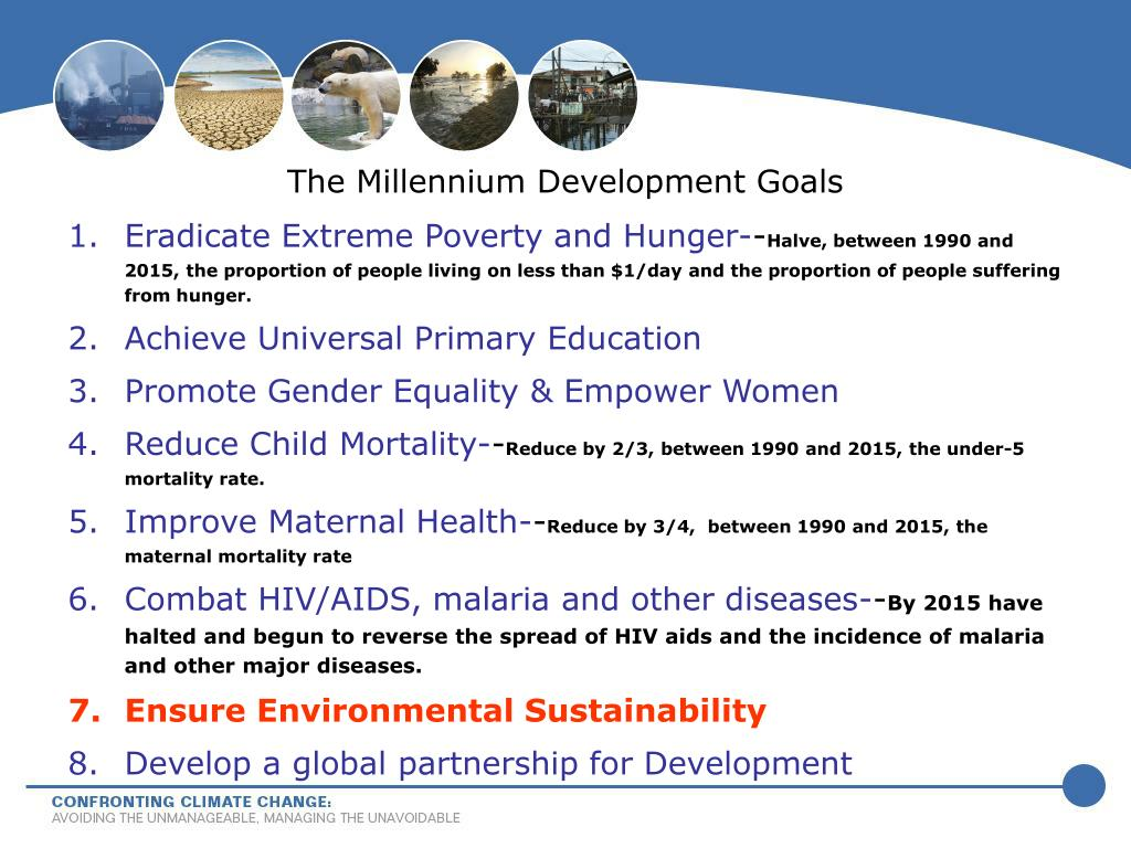 global issues surrounding the millennium development goals or mdg The millennium development goals (mdgs) are eight goals to be achieved by 2015 that respond to the world's main development challenges the mdgs are drawn from the actions and targets contained in the millennium declaration that was adopted by 189 nations-and signed by 147 heads of state and governments during the un millennium.