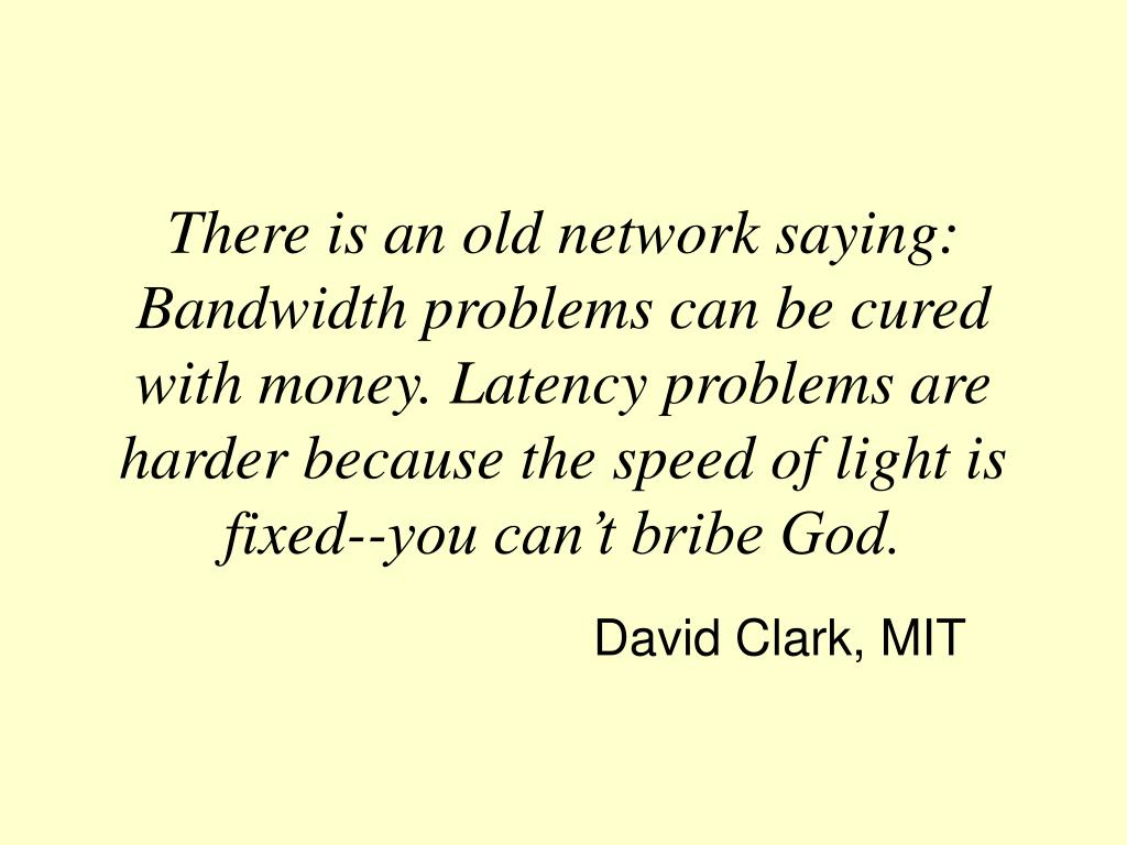 There is an old network saying: Bandwidth problems can be cured with money. Latency problems are harder because the speed of light is fixed--you can't bribe God.