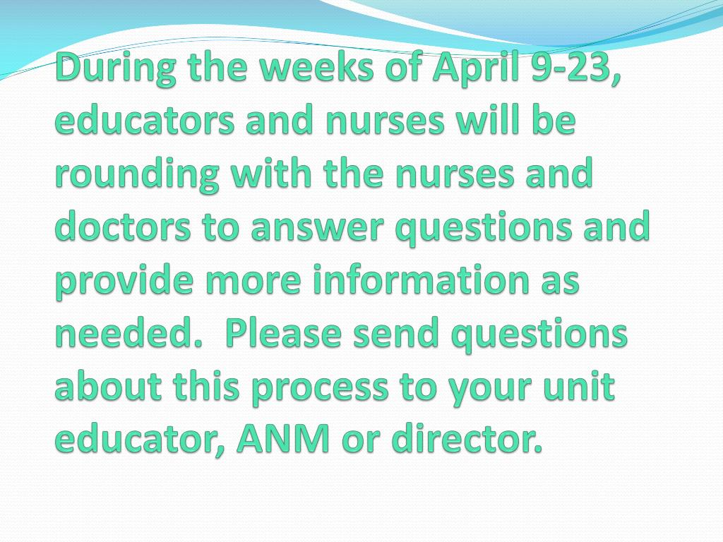 During the weeks of April 9-23, educators and nurses will be rounding with the nurses and doctors to answer questions and provide more information as needed.  Please send questions about this process to your unit educator, ANM or director.