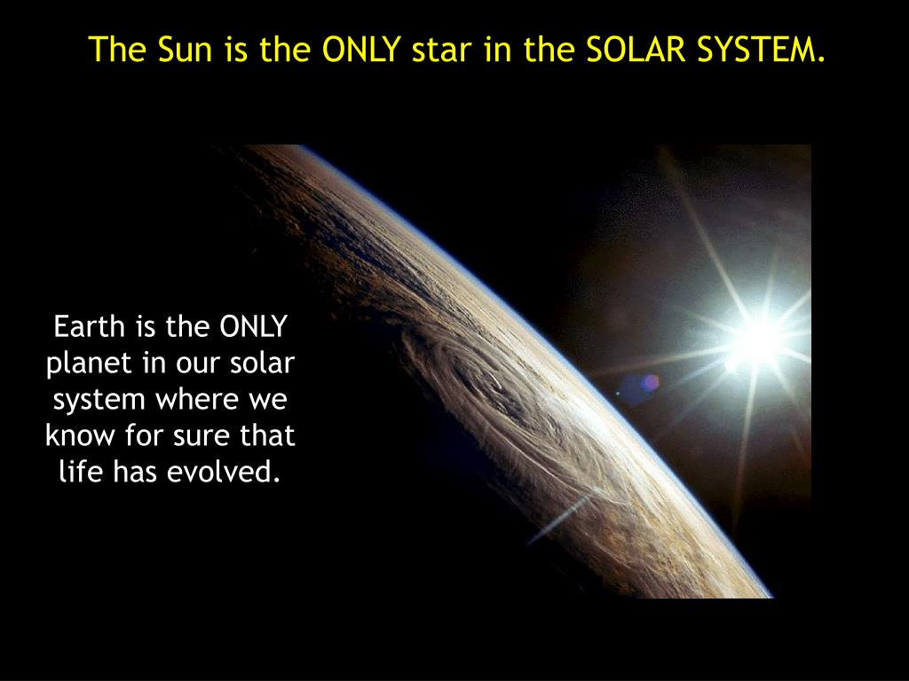 The Sun is the ONLY star in the SOLAR SYSTEM.