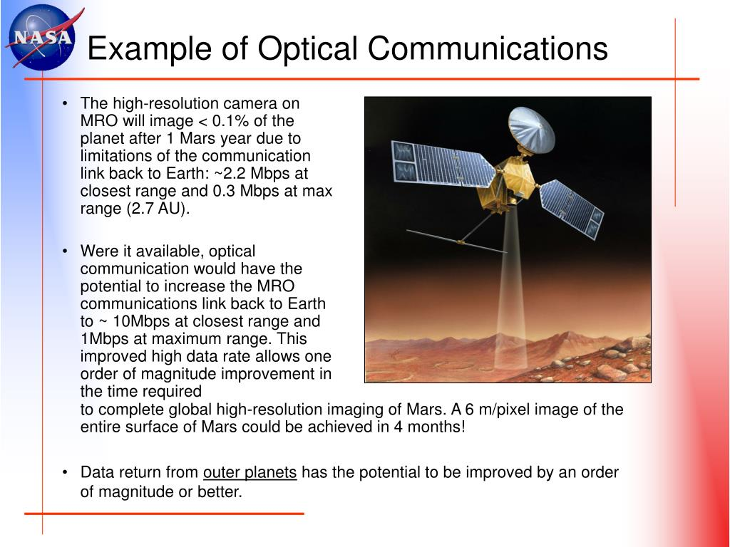 The high-resolution camera on MRO will image < 0.1% of the planet after 1 Mars year due to limitations of the communication link back to Earth: ~2.2 Mbps at closest range and 0.3 Mbps at max range (2.7 AU).