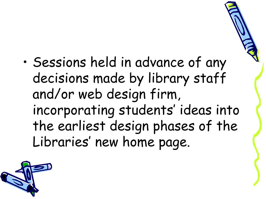 Sessions held in advance of any decisions made by library staff and/or web design firm, incorporating students' ideas into the earliest design phases of the Libraries' new home page.