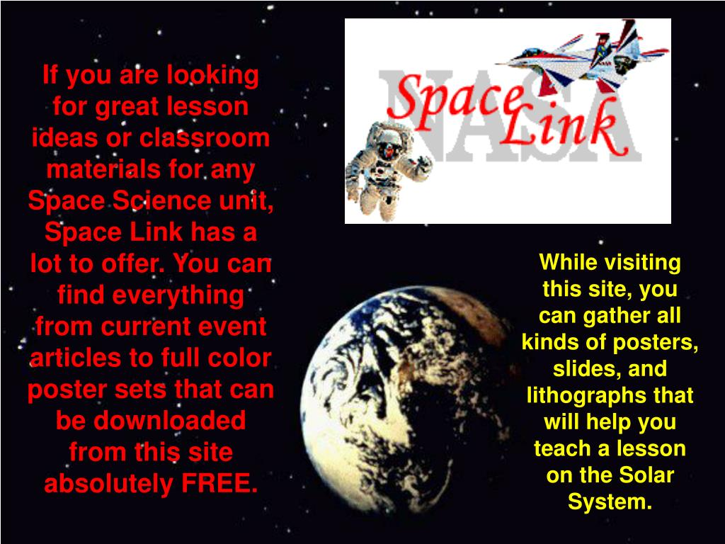If you are looking for great lesson ideas or classroom materials for any Space Science unit, Space Link has a lot to offer. You can find everything from current event articles to full color poster sets that can be downloaded from this site absolutely FREE.