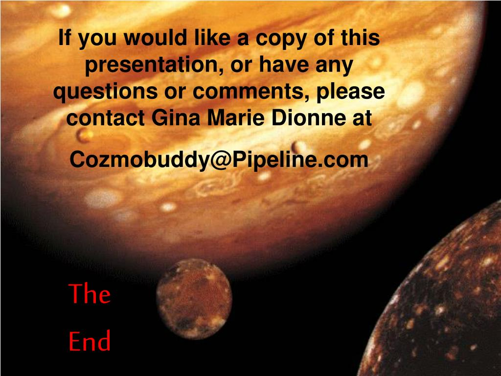 If you would like a copy of this presentation, or have any questions or comments, please contact Gina Marie Dionne at Cozmobuddy@Pipeline.com