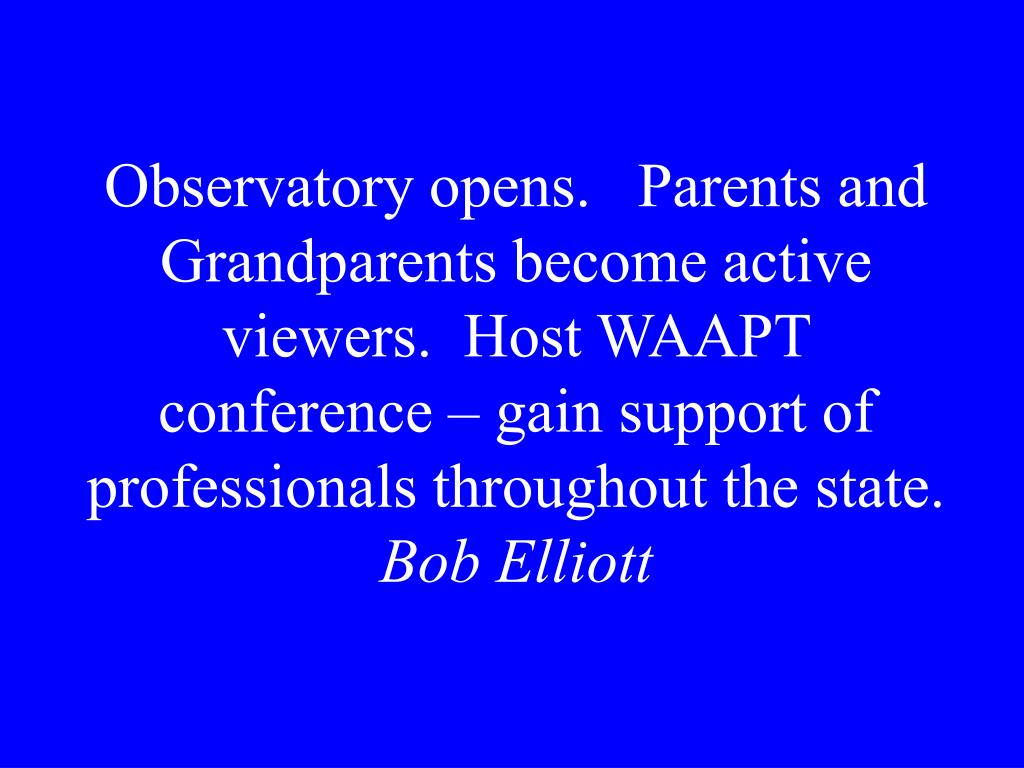Observatory opens.   Parents and Grandparents become active viewers.  Host WAAPT conference – gain support of professionals throughout the state.