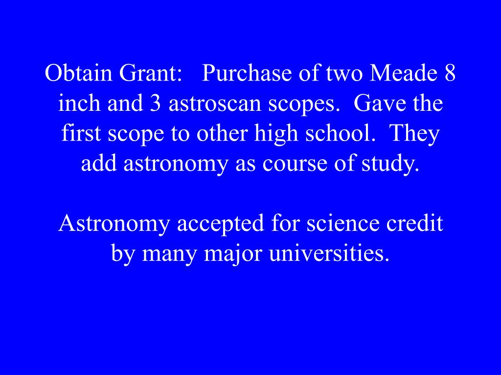 Obtain Grant:   Purchase of two Meade 8 inch and 3 astroscan scopes.  Gave the first scope to other high school.  They add astronomy as course of study.