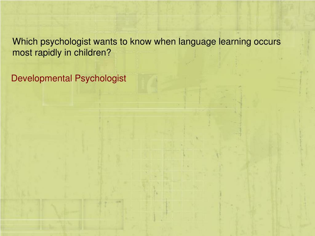 Which psychologist wants to know when language learning occurs most rapidly in children?