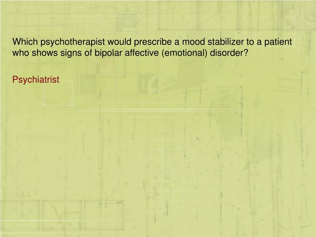 Which psychotherapist would prescribe a mood stabilizer to a patient who shows signs of bipolar affective (emotional) disorder?