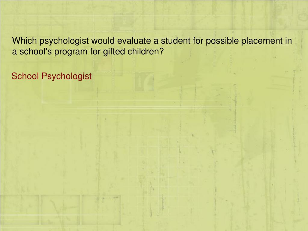 Which psychologist would evaluate a student for possible placement in a school's program for gifted children?