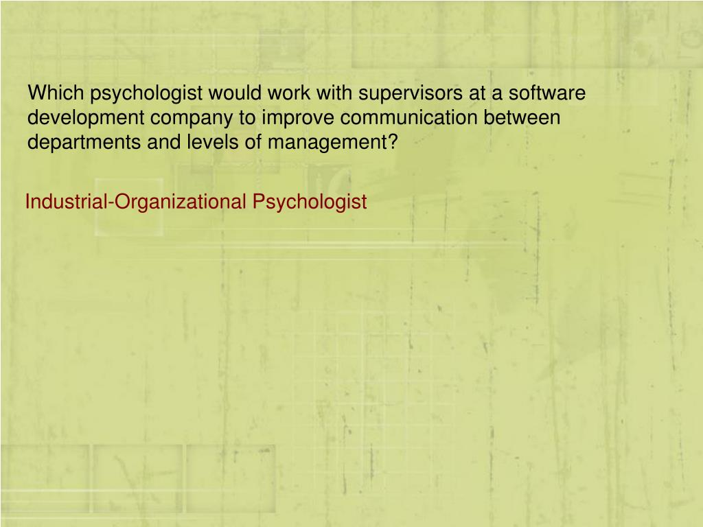 Which psychologist would work with supervisors at a software development company to improve communication between departments and levels of management?