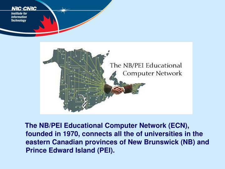 The NB/PEI Educational Computer Network (ECN), founded in 1970, connects all the of universities in the eastern Canadian provinces of New Brunswick (NB) and Prince Edward Island (PEI).