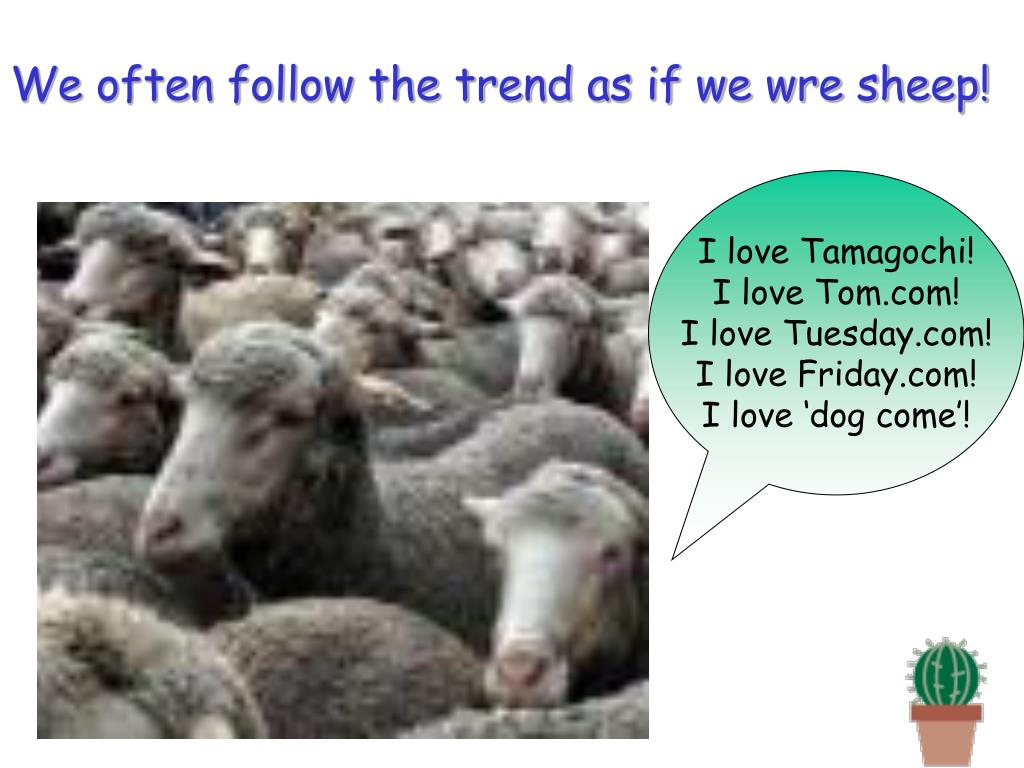 We often follow the trend as if we wre sheep!