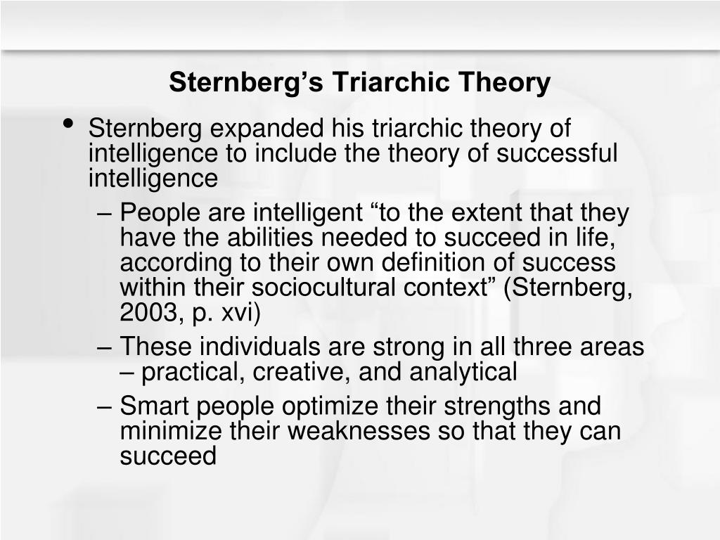 multiple intelligences theory and sternbergs triarchic theory Gardner multiple intelligences theory and sternberg triarchic theory are about intelligences and both of them opposed intelligence is a general which asserts that intelligence is ability logical and lingual.