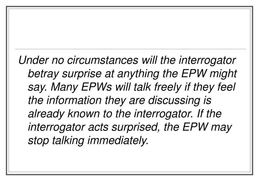 Under no circumstances will the interrogator betray surprise at anything the EPW might say. Many EPWs will talk freely if they feel the information they are discussing is already known to the interrogator. If the interrogator acts surprised, the EPW may stop talking immediately.