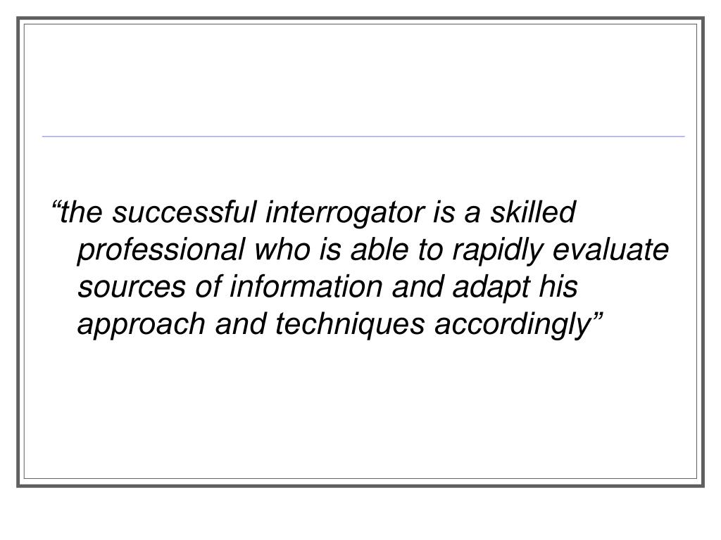"""the successful interrogator is a skilled professional who is able to rapidly evaluate sources of information and adapt his approach and techniques accordingly"""