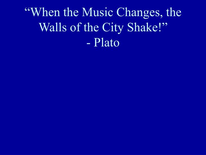 When the music changes the walls of the city shake plato