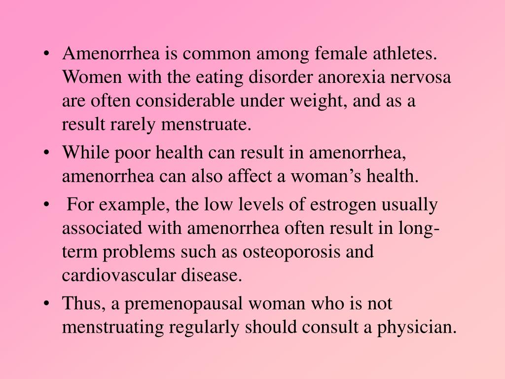 Amenorrhea is common among female athletes.  Women with the eating disorder anorexia nervosa are often considerable under weight, and as a result rarely menstruate.