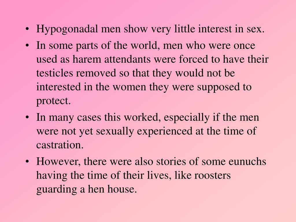 Hypogonadal men show very little interest in sex.