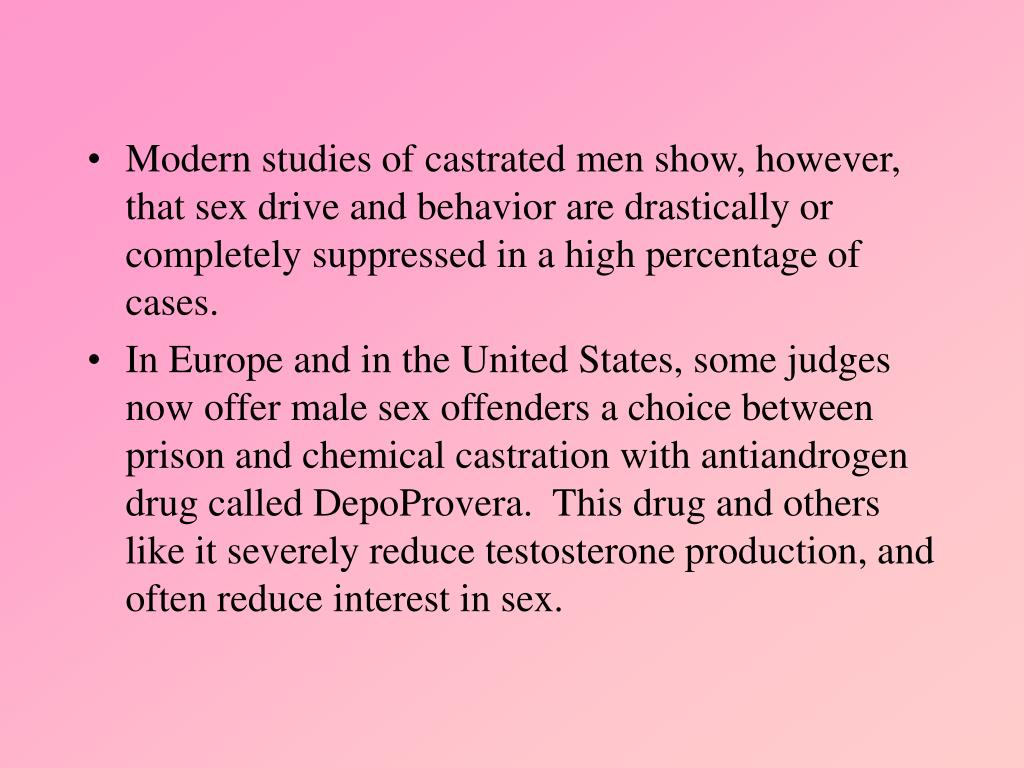 Modern studies of castrated men show, however, that sex drive and behavior are drastically or completely suppressed in a high percentage of cases.