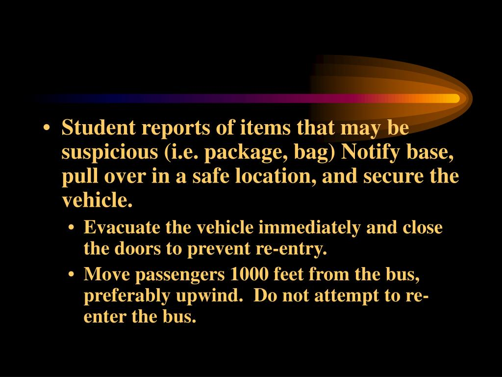 Student reports of items that may be suspicious (i.e. package, bag) Notify base, pull over in a safe location, and secure the vehicle.