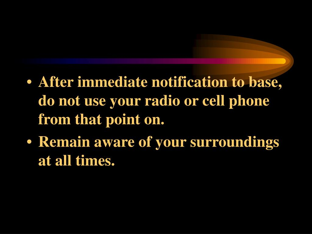 After immediate notification to base, do not use your radio or cell phone from that point on.