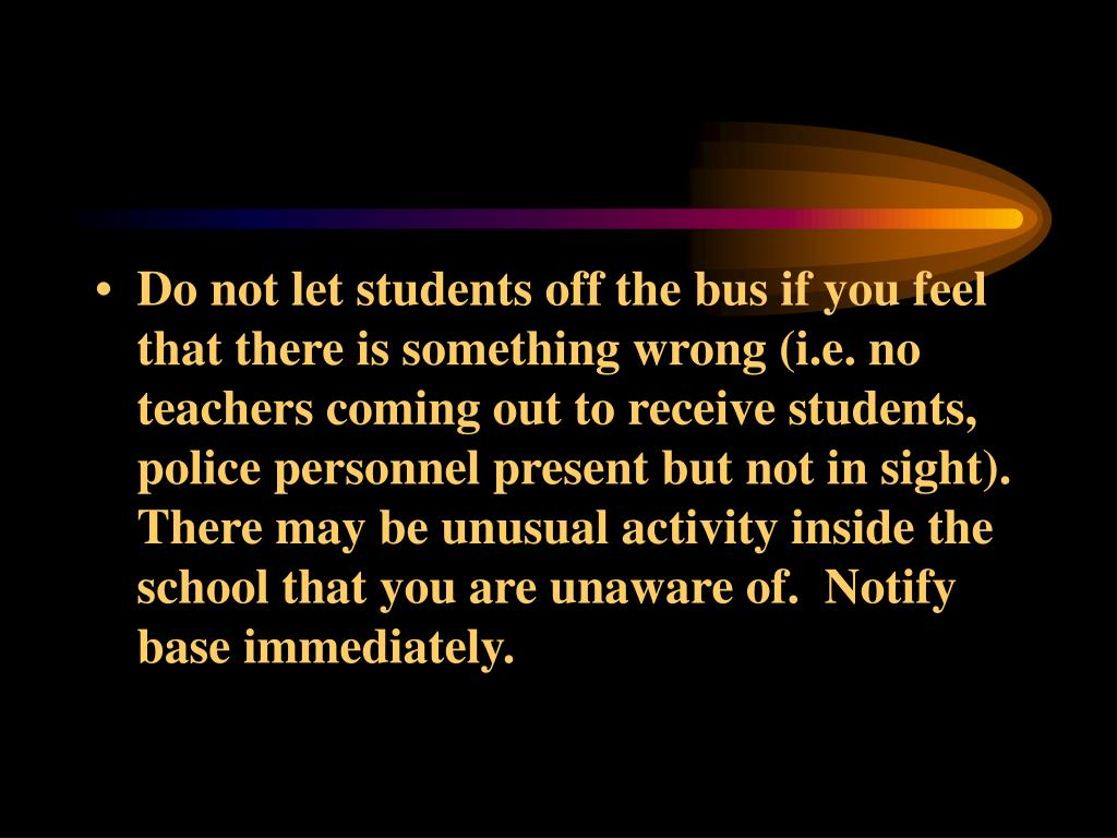 Do not let students off the bus if you feel that there is something wrong (i.e. no teachers coming out to receive students, police personnel present but not in sight).  There may be unusual activity inside the school that you are unaware of.  Notify base immediately.