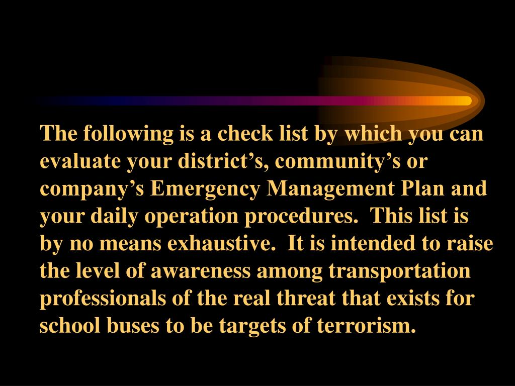 The following is a check list by which you can evaluate your district's, community's or company's Emergency Management Plan and your daily operation procedures.  This list is by no means exhaustive.  It is intended to raise the level of awareness among transportation professionals of the real threat that exists for school buses to be targets of terrorism.