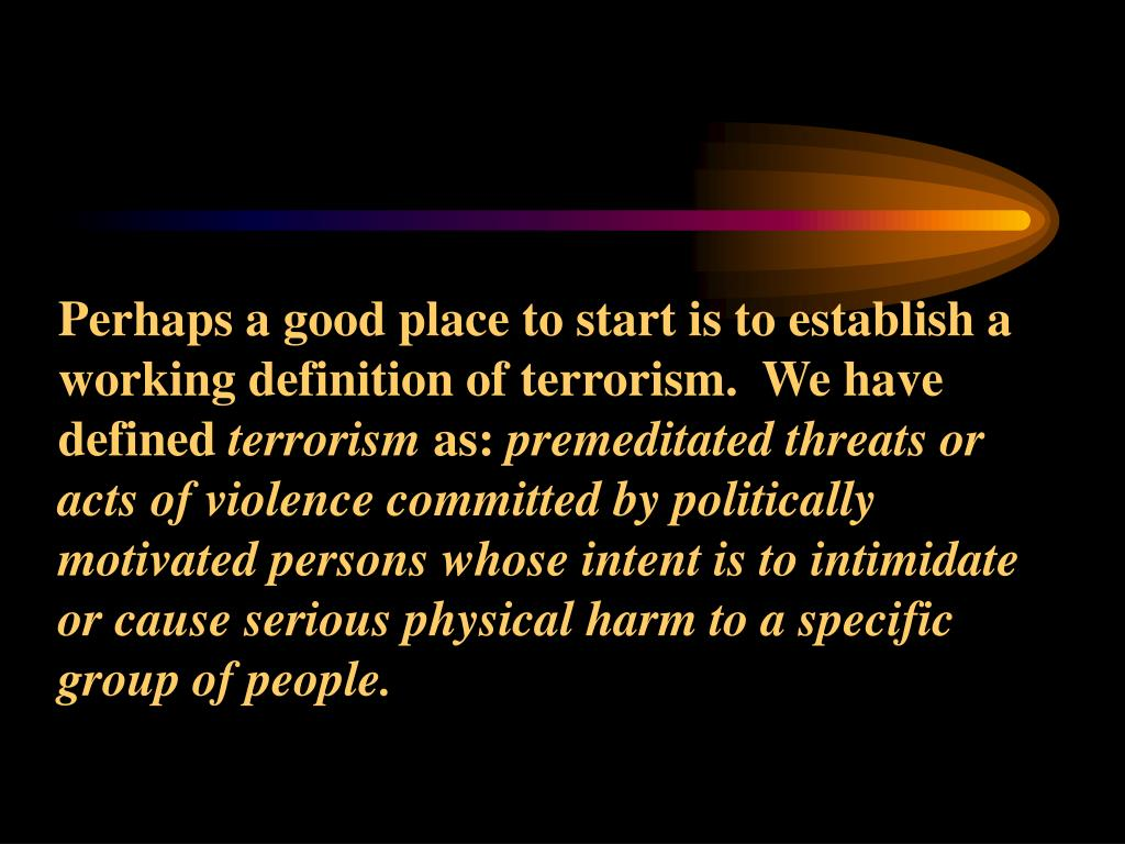 Perhaps a good place to start is to establish a working definition of terrorism.  We have defined