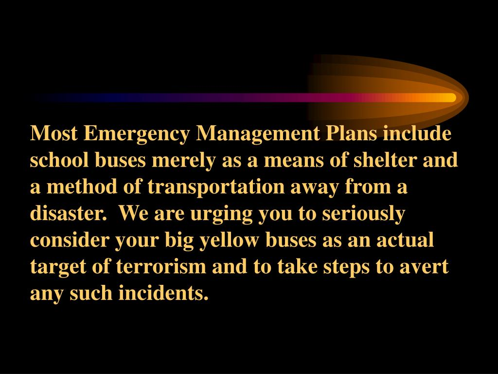 Most Emergency Management Plans include school buses merely as a means of shelter and a method of transportation away from a disaster.  We are urging you to seriously consider your big yellow buses as an actual target of terrorism and to take steps to avert any such incidents.